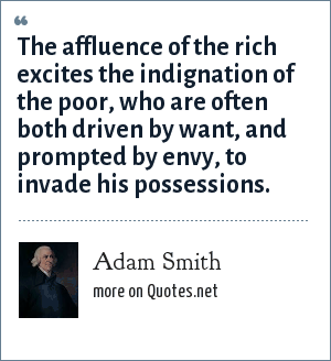Adam Smith: The affluence of the rich excites the indignation of the poor, who are often both driven by want, and prompted by envy, to invade his possessions.