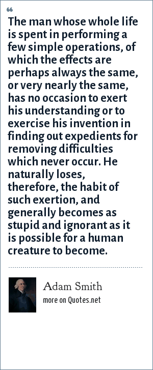 Adam Smith: The man whose whole life is spent in performing a few simple operations, of which the effects are perhaps always the same, or very nearly the same, has no occasion to exert his understanding or to exercise his invention in finding out expedients for removing difficulties which never occur. He naturally loses, therefore, the habit of such exertion, and generally becomes as stupid and ignorant as it is possible for a human creature to become.