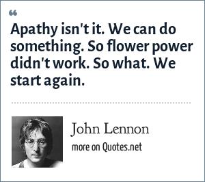 John Lennon: Apathy isn't it. We can do something. So flower power didn't work. So what. We start again.