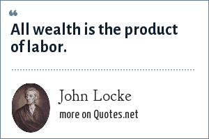 John Locke: All wealth is the product of labor.