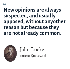 John Locke: New opinions are always suspected, and usually opposed, without anyother reason but because they are not already common.