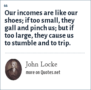 John Locke: Our incomes are like our shoes; if too small, they gall and pinch us; but if too large, they cause us to stumble and to trip.