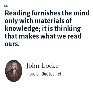John Locke: Reading furnishes the mind only with materials of knowledge; it is thinking that makes what we read ours.