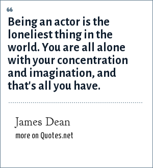 James Dean: Being an actor is the loneliest thing in the world. You are all alone with your concentration and imagination, and that's all you have.