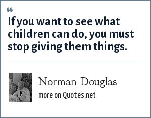 Norman Douglas: If you want to see what children can do, you must stop giving them things.