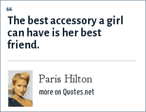 Paris Hilton: The best accessory a girl can have is her best friend.