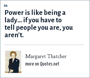 Margaret Thatcher: Being powerful is a lot like being a woman: If you have to tell someone that you are, invariably, you are not.