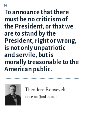 Theodore Roosevelt: To announce that there must be no criticism of the President, or that we are to stand by the President, right or wrong, is not only unpatriotic and servile, but is morally treasonable to the American public.