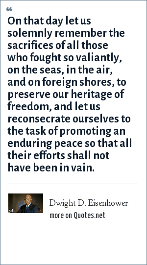 Dwight D. Eisenhower: On that day let us solemnly remember the sacrifices of all those who fought so valiantly, on the seas, in the air, and on foreign shores, to preserve our heritage of freedom, and let us reconsecrate ourselves to the task of promoting an enduring peace so that all their efforts shall not have been in vain.