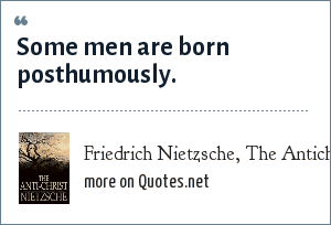 Friedrich Nietzsche, The Antichrist: Some men are born posthumously.