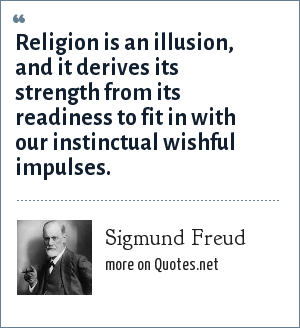 Sigmund Freud: Religion is an illusion, and it derives its strength from its readiness to fit in with our instinctual wishful impulses.