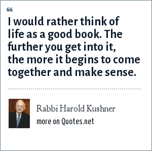 Rabbi Harold Kushner: I would rather think of life as a good book. The further you get into it, the more it begins to come together and make sense.