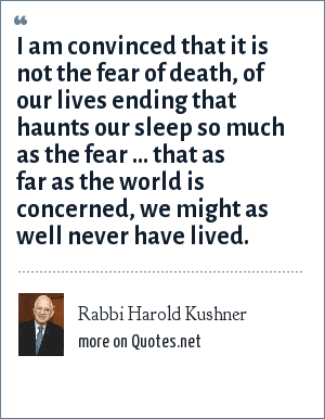Rabbi Harold Kushner: I am convinced that it is not the fear of death, of our lives ending that haunts our sleep so much as the fear ... that as far as the world is concerned, we might as well never have lived.