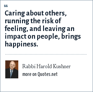 Rabbi Harold Kushner: Caring about others, running the risk of feeling, and leaving an impact on people, brings happiness.
