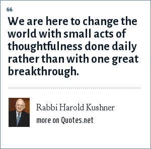 Rabbi Harold Kushner: We are here to change the world with small acts of thoughtfulness done daily rather than with one great breakthrough.