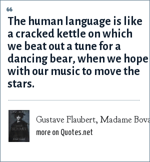 Gustave Flaubert, Madame Bovary: The human language is like a cracked kettle on which we beat out a tune for a dancing bear, when we hope with our music to move the stars.