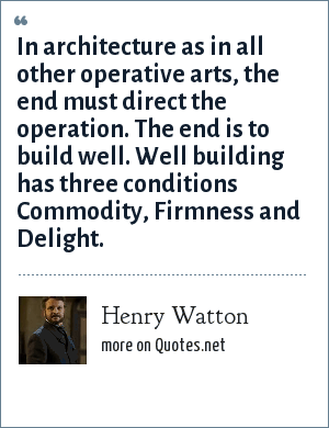 Henry Watton: In architecture as in all other operative arts, the end must direct the operation. The end is to build well. Well building has three conditions Commodity, Firmness and Delight.