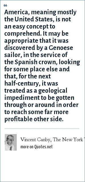 Vincent Canby, The New York Times, November 11, 1984: America, meaning mostly the United States, is not an easy concept to comprehend. It may be appropriate that it was discovered by a Genoese sailor, in the service of the Spanish crown, looking for some place else and that, for the next half-century, it was treated as a geological impediment to be gotten through or around in order to reach some far more profitable other side.