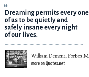 William Dement, Forbes Magazine, April 6, 1998: Dreaming permits every one of us to be quietly and safely insane every night of our lives.