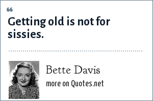 Bette Davis: Getting old is not for sissies.