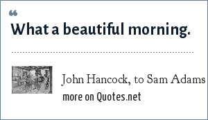 John Hancock, to Sam Adams at the Battle of Lexington: What a beautiful morning.