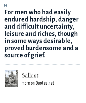 Sallust: For men who had easily endured hardship, danger and difficult uncertainty, leisure and riches, though in some ways desirable, proved burdensome and a source of grief.