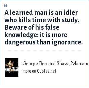 George Bernard Shaw, Man and Superman, 1903: A learned man is an idler who kills time with study. Beware of his false knowledge: it is more dangerous than ignorance.