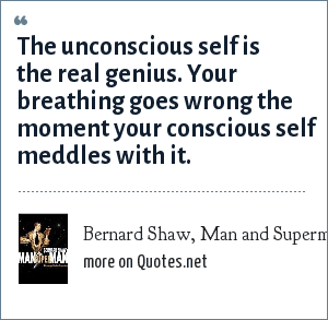 Bernard Shaw, Man and Superman, 1903: The unconscious self is the real genius. Your breathing goes wrong the moment your conscious self meddles with it.
