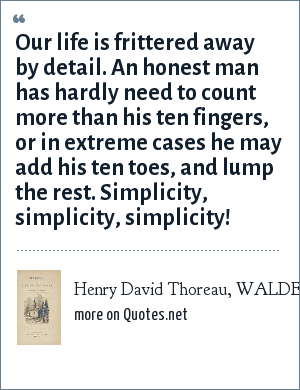 Henry David Thoreau, WALDEN: Or, Life in the Woods: Our life is frittered away by detail. An honest man has hardly need to count more than his ten fingers, or in extreme cases he may add his ten toes, and lump the rest. Simplicity, simplicity, simplicity!