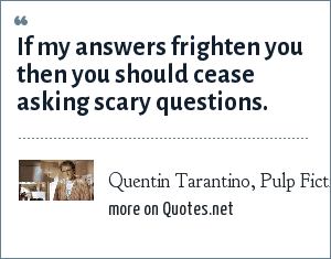 Quentin Tarantino, Pulp Fiction: If my answers frighten you then you should cease asking scary questions.