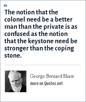 George Bernard Shaw: The notion that the colonel need be a better man than the private is as confused as the notion that the keystone need be stronger than the coping stone.