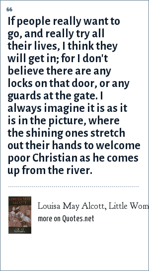 Louisa May Alcott, Little Women: If people really want to go, and really try all their lives, I think they will get in; for I don't believe there are any locks on that door, or any guards at the gate. I always imagine it is as it is in the picture, where the shining ones stretch out their hands to welcome poor Christian as he comes up from the river.