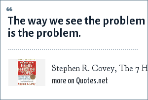 Stephen R. Covey, The 7 Habits of Highly Effective People: The way we see the problem is the problem.