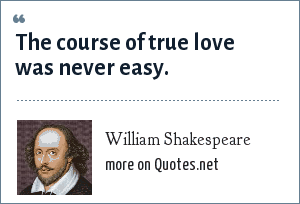 William Shakespeare: The course of true love was never easy.