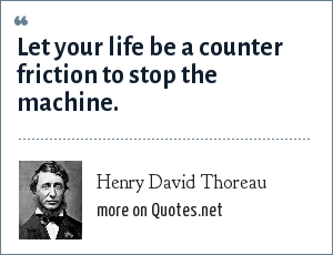 Henry David Thoreau: Let your life be a counter friction to stop the machine.