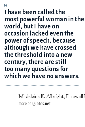 Madeleine K. Albright, Farewell Remarks at U.S. Department of State; January 19, 2001; Washington, DC: I have been called the most powerful woman in the world, but I have on occasion lacked even the power of speech, because although we have crossed the threshold into a new century, there are still too many questions for which we have no answers.