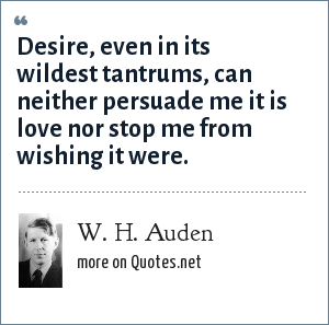 W. H. Auden: Desire, even in its wildest tantrums, can neither persuade me it is love nor stop me from wishing it were.