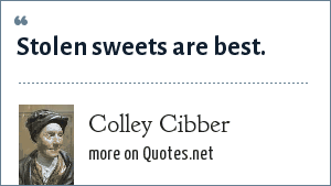 Colley Cibber: Stolen sweets are best.