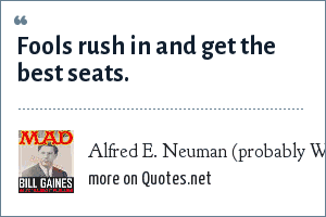 Alfred E. Neuman (probably William Gaines), MAD Magazine: Fools rush in and get the best seats.