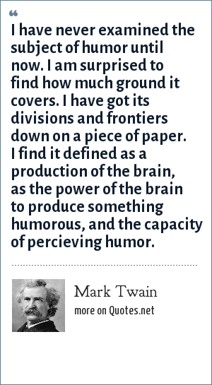 Mark Twain: I have never examined the subject of humor until now. I am surprised to find how much ground it covers. I have got its divisions and frontiers down on a piece of paper. I find it defined as a production of the brain, as the power of the brain to produce something humorous, and the capacity of percieving humor.