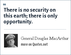 General Douglas MacArthur: There is no security on this earth; there is only opportunity.