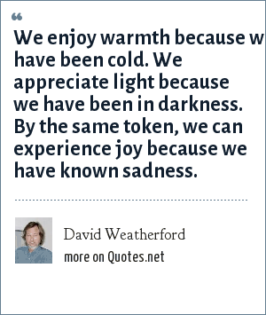 David Weatherford: We enjoy warmth because we have been cold. We appreciate light because we have been in darkness. By the same token, we can experience joy because we have known sadness.