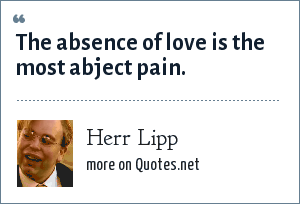 Herr Lipp: The absence of love is the most abject pain.