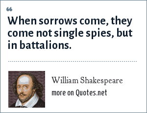 William Shakespeare: When sorrows come, they come not single spies, But in battalions.