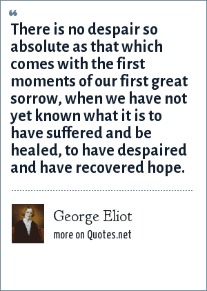 George Eliot: There is no despair so absolute as that which comes with the first moments of our first great sorrow, when we have not yet known what it is to have suffered and be healed, to have despaired and have recovered hope.