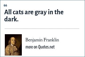 Benjamin Franklin: All cats are gray in the dark.
