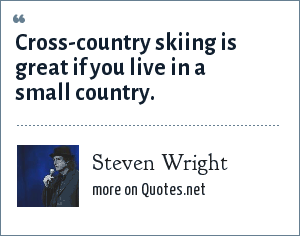 Steven Wright: Cross-country skiing is great if you live in a small country.