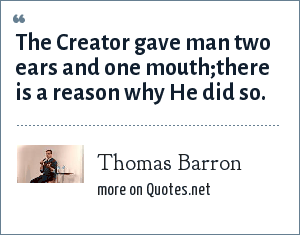 Thomas Barron: The Creator gave man two ears and one mouth;there is a reason why He did so.