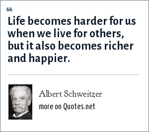 Albert Schweitzer: Life becomes harder for us when we live for others, but it also becomes richer and happier.