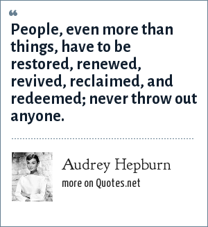 Audrey Hepburn: People, even more than things, have to be restored, renewed, revived, reclaimed, and redeemed; never throw out anyone.